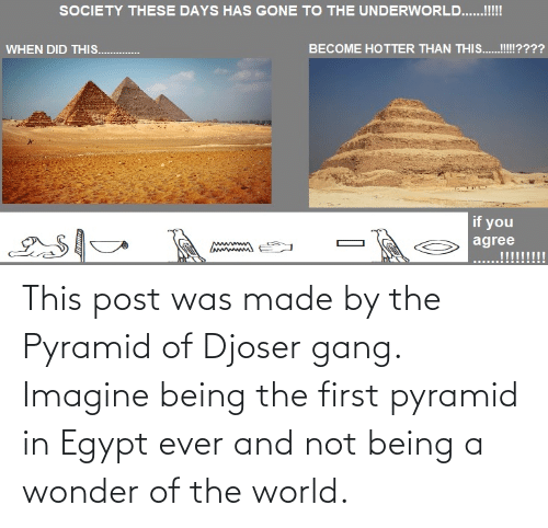 Not Being: This post was made by the Pyramid of Djoser gang. Imagine being the first pyramid in Egypt ever and not being a wonder of the world.