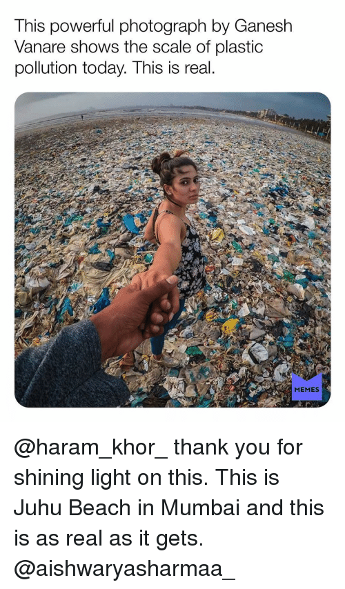 Memes, Thank You, and Beach: This powerful photograph by Ganesh  Vanare shows the scale of plastic  pollution today. This is real  MEMES @haram_khor_ thank you for shining light on this. This is Juhu Beach in Mumbai and this is as real as it gets. @aishwaryasharmaa_