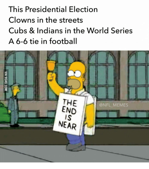 The World, End, and  in the World: This Presidential Election  Clowns in the streets  Cubs & Indians in the World Series  A 6-6 tie in football  THE  @NFL MEMES  END  NEAR