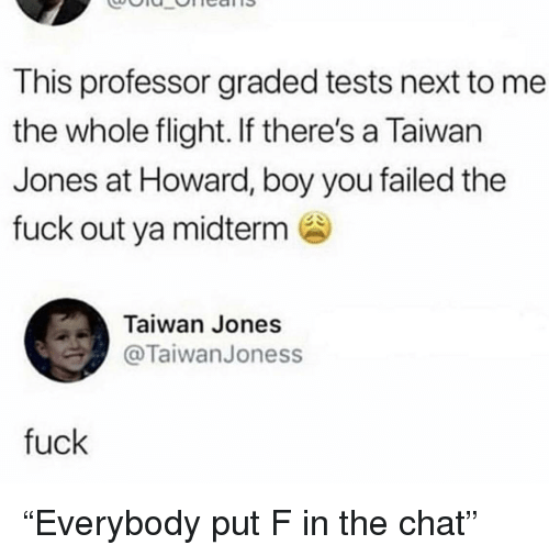 "midterm: This professor graded tests next to me  the whole flight. If there's a Taiwan  Jones at Howard, boy you failed the  fuck out ya midterm  Taiwan Jones  TaiwanJoness  fuck ""Everybody put F in the chat"""