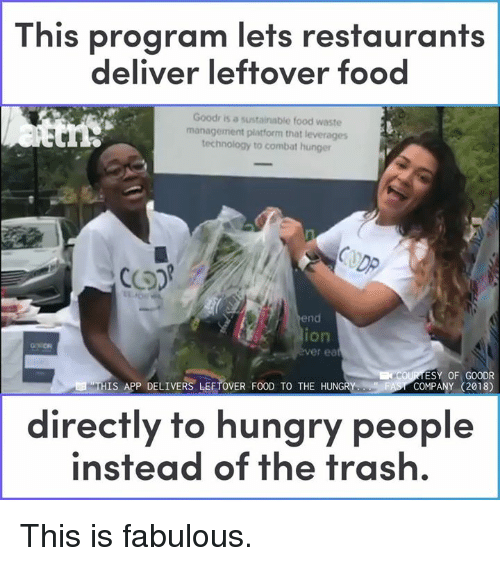 Waste Management: This program lets restaurants  deliver leftover food  Goodr is a sustainable food waste  management platform that leverages  technology to combat hunger  DP  end  ion  er ea  ESY OF GOODR  COMPANY (2018)  THIS APP DELIVERS LEFTOVER FOOD TO THE HUNGRY  directly to hungry people  instead of the trash. This is fabulous.