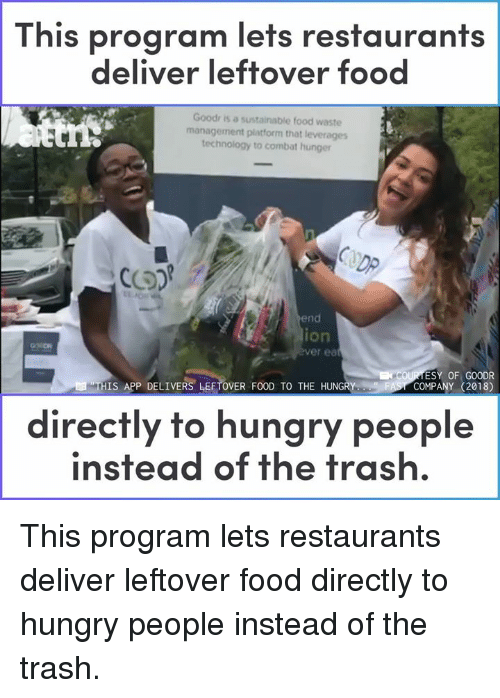 Waste Management: This program lets restaurants  deliver leftover food  Goodr is a sustainable food waste  management platform that leverages  technology to combat hunger  DP  end  ion  er ea  ESY OF GOODR  COMPANY (2018)  THIS APP DELIVERS LEFTOVER FOOD TO THE HUNGRY  directly to hungry people  instead of the trash. This program lets restaurants deliver leftover food directly to hungry people instead of the trash.