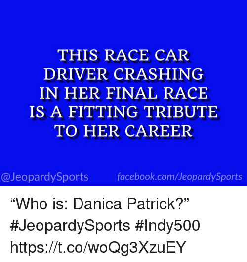 """Facebook, Sports, and facebook.com: THIS RACE CAR  DRIVER CRASHING  IN HER FINAL RACE  IS A FITTING TRIBUTE  TO HER CAREER  @JeopardySports facebook.com/JeopardySports """"Who is: Danica Patrick?"""" #JeopardySports #Indy500 https://t.co/woQg3XzuEY"""