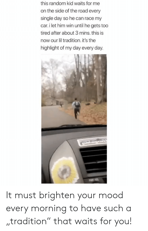 """highlight: this random kid waits for me  on the side of the road every  single day so he can race my  car. i let him win until he gets too  tired after about 3 mins. this is  now our lil tradition. it's the  highlight of my day every day. It must brighten your mood every morning to have such a """"tradition"""" that waits for you!"""