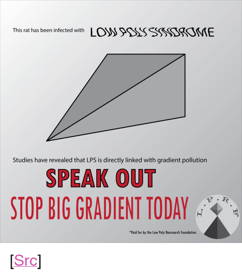 "speak out: This rat has been infected with LO)S >9SSSSSSSSSOVIE  Studies have revealed that LPS is directly linked with gradient pollution  SPEAK OUT  STOP BIG GRADIENT TODAY  *Paid for by the Low Poly Reasearch Foundation <p>[<a href=""https://www.reddit.com/r/surrealmemes/comments/8oh3q0/we_must_unite_to_stop_big_gradient_from_infecting/"">Src</a>]</p>"