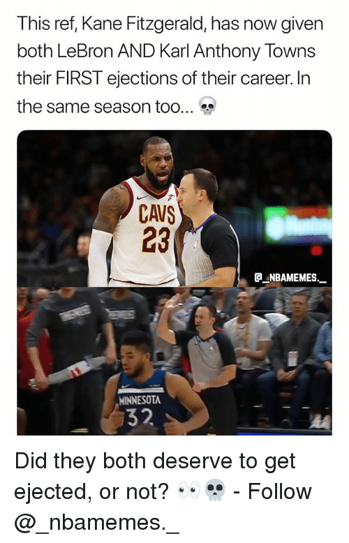 Cavs, Memes, and Karl-Anthony Towns: This ref, Kane Fitzgerald, has now given  both LeBron AND Karl Anthony Towns  their FIRST ejections of their career. In  the same season too  CAVS  23  ®._NBAMEMEs._  MINNESOTA  32 Did they both deserve to get ejected, or not? 👀💀 - Follow @_nbamemes._