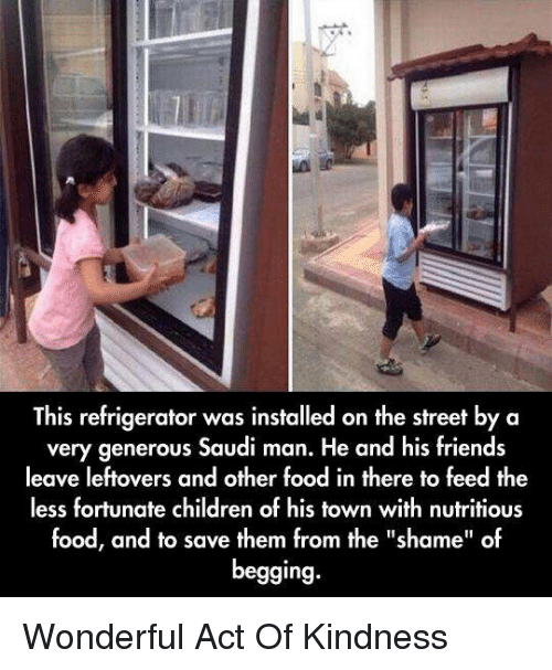 "Friend Leaving: This refrigerator was installed on the street by a  very generous Saudi man. He and his friends  leave leftovers and other food in there to feed the  less fortunate children of his town with nutritious  food, and to save them from the ""shame"" of  begging. Wonderful Act Of Kindness"