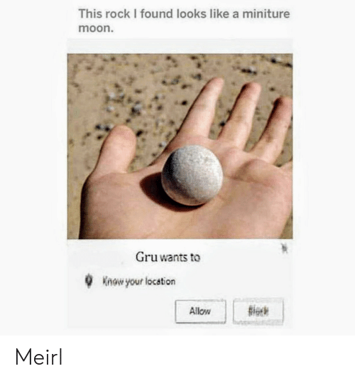 Gru: This rock I found looks like a miniture  moon.  Gru wants to  Know your location  Allow Meirl
