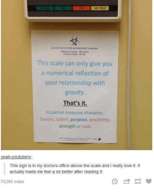Youtubeable: This scale can only give you  a numerical reflection of  your relationship with  gravity.  That's it.  It cannot measure character,  beauty, talent, purpose, possibility,  strength or love.  yeah-youtubers  This sign is in my doctors office above the scale and l really love it. It  actually made me feel a lot better after reading it  74,560 notes