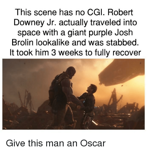 Robert Downey Jr: This scene has no CGI. Robert  Downey Jr. actually traveled into  space with a giant purple Josh  Brolin lookalike and was stabbed.  It took him 3 weeks to fully recover Give this man an Oscar