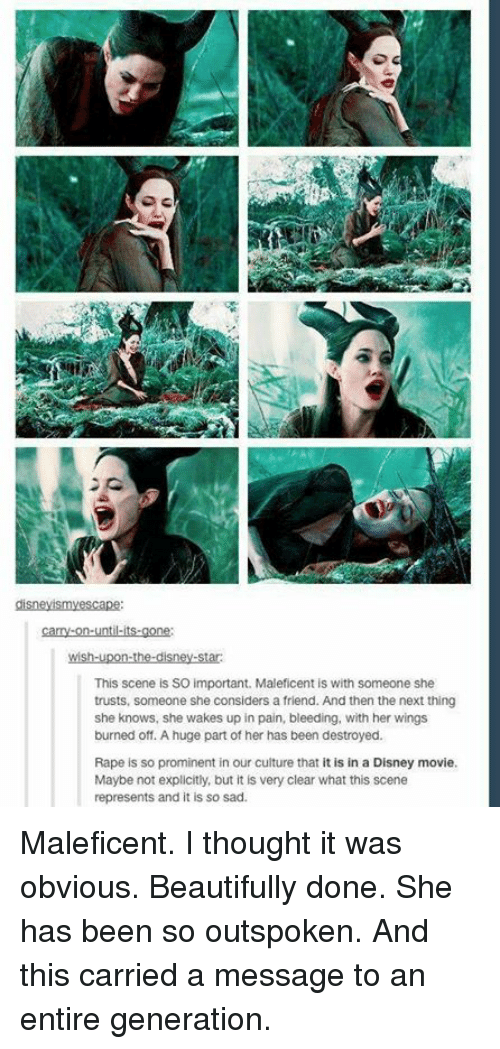 maleficent: This scene is SO important. Maleficent is with someone she  trusts, someone she considers a friend. And then the next thing  she knows, she wakes up in pain, bleeding, with her wings  burned off. A huge part of her has been destroyed.  Rape is so prominent in our culture that it is in a Disney movie.  Maybe not explicitly, but it is very clear what this scene  represents and it is so sad. Maleficent. I thought it was obvious. Beautifully done. She has been so outspoken. And this carried a message to an entire generation.