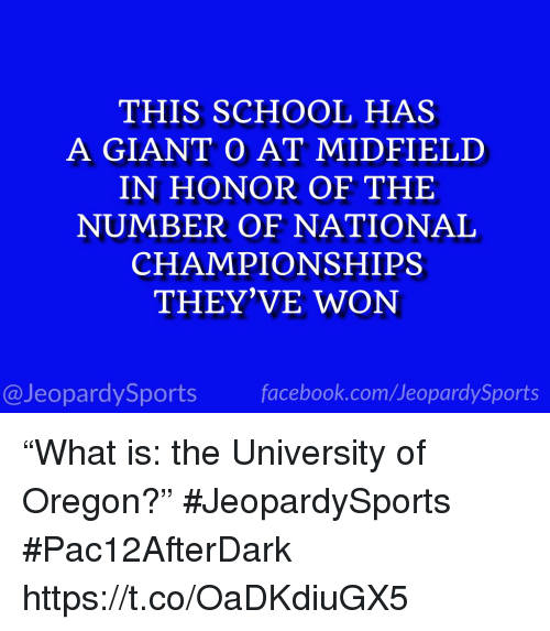 "Facebook, School, and Sports: THIS SCHOOL HAS  A GIANT O AT MIDFIELD  IN HONOR OF THE  NUMBER OF NATIONAL  CHAMPIONSHIPS  THEY'VE WON  @JeopardySports facebook.com/JeopardySports ""What is: the University of Oregon?"" #JeopardySports #Pac12AfterDark https://t.co/OaDKdiuGX5"