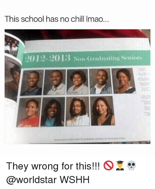 Chill, Lmao, and Memes: This school has no chill lmao.  2012-2013 Non-Graduating Seniors They wrong for this!!! 🚫👨‍🎓💀 @worldstar WSHH