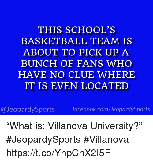"Basketball, Facebook, and Sports: THIS SCHOOL'S  BASKETBALL TEAM IS  ABOUT TO PICK UP A  BUNCH OF FANS WHO  HAVE NO CLUE WHERE  IT IS EVEN LOCATED  @JeopardySports facebook.com/JeopardySports ""What is: Villanova University?"" #JeopardySports #Villanova https://t.co/YnpChX2I5F"