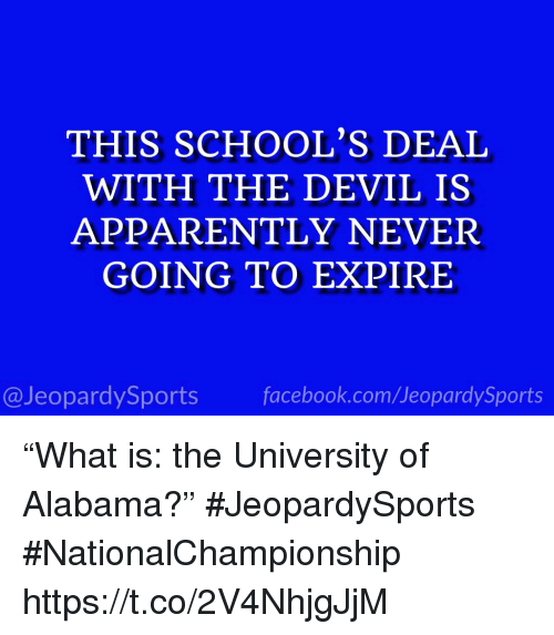 """Apparently, Sports, and University of Alabama: THIS SCHOOL'S DEAI  WITH THE DEVIL IS  APPARENTLY NEVER  GOING TO EXPIRE  @JeopardySportsfacebook.com/JeopardySports """"What is: the University of Alabama?"""" #JeopardySports #NationalChampionship https://t.co/2V4NhjgJjM"""