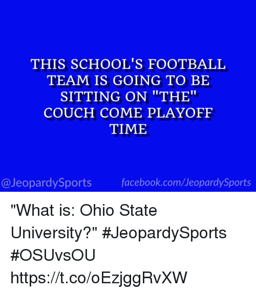 """Facebook, Football, and Sports: THIS SCHOOL'S FOOTBALL  TEAM IS GOING TO BE  SITTING ON """"THE""""  COUCH COME PLAYOFF  TIME  @JeopardySports facebook.com/JeopardySports """"What is: Ohio State University?"""" #JeopardySports #OSUvsOU https://t.co/oEzjggRvXW"""