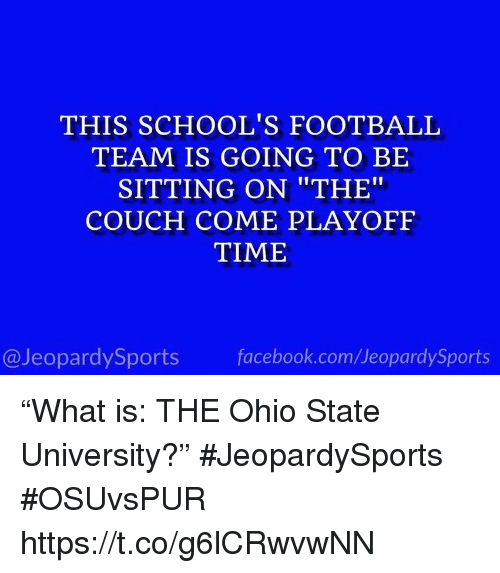 """Facebook, Football, and Sports: THIS SCHOOL'S FOOTBALL  TEAM IS GOING TO BE  SITTING ON """"THE""""  COUCH COME PLAYOFF  TIME  @JeopardySports facebook.com/JeopardySports """"What is: THE Ohio State University?"""" #JeopardySports #OSUvsPUR https://t.co/g6lCRwvwNN"""