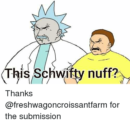 Schwifty: This Schwifty nuff?, Thanks @freshwagoncroissantfarm for the submission