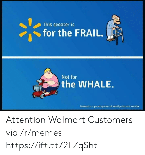 Sponsor: This scooter is  for the FRAIL.  Not for  the WHALE  Walmart is a proud sponsor of healthy diet and exercise Attention Walmart Customers via /r/memes https://ift.tt/2EZqSht