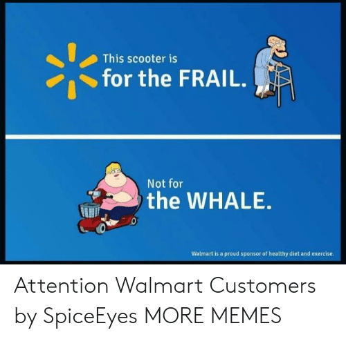 Sponsor: This scooter is  for the FRAIL.  Not for  the WHALE  Walmart is a proud sponsor of healthy diet and exercise Attention Walmart Customers by SpiceEyes MORE MEMES