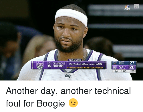 Boogies: THIS SEASON  KINGS  C DEMARCUS 17th Technical Foul-most in NBA  15 COUSINS  -1 MORE TECH RESULTSINA2NDI-GAMESUSPENSION  CSN  NO 27  SAC 20  1st 1:06  23 Another day, another technical foul for Boogie 😕