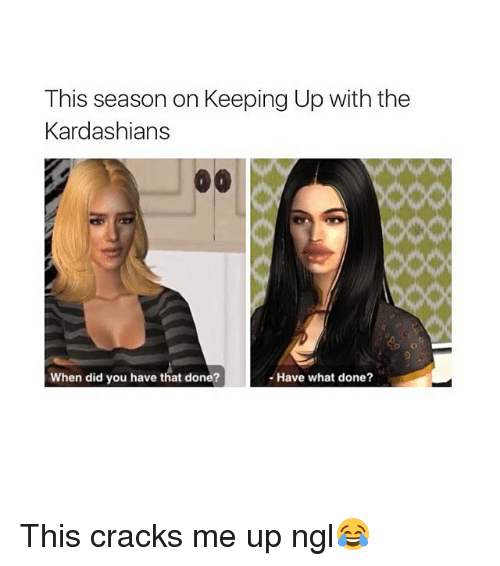 Kardashians, Keeping Up With the Kardashians, and Ups: This season on Keeping Up with the  Kardashians  When did you have that done?  Have what done? This cracks me up ngl😂