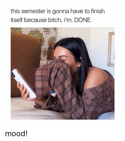 Bitch, Mood, and Girl Memes: this semester is gonna have to finish  itself because bitch, i'm. DONE. mood!