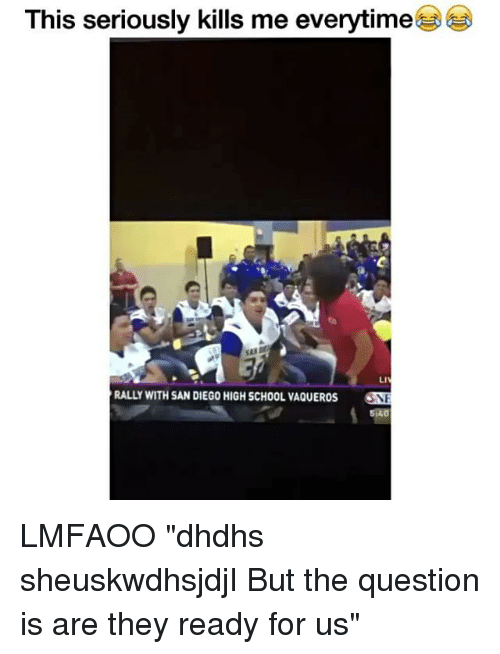 """Funny, School, and San Diego: This seriously kills me everytime  RALLY WITH SAN DIEGO HIGH SCHOOL VAQUEROS LMFAOO """"dhdhs sheuskwdhsjdjI But the question is are they ready for us"""""""