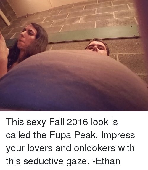 fupa: This sexy Fall 2016 look is called the Fupa Peak. Impress your lovers and onlookers with this seductive gaze. -Ethan
