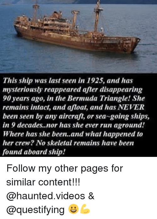 skeletal: This ship was last seen in 1925, and has  mysteriously reappeared aner disappearing  90 years ago, in the Bermuda Triangle! She  remains intact, and afloat, and has NEVER  been seen by any aircraf, or sea-going ships,  in 9 decades, nor has she ever run aground!  Where has she been. and what happened to  her crew? No skeletal remains have been  found aboard ship Follow my other pages for similar content!!! @haunted.videos & @questifying 😀💪