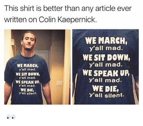 Colin Kaepernick, Mad, and Madness: This shirt is better than any article ever  written on Colin Kaepernick.  WE MARCH  y'all mad.  WE SIT DOWN,  y'all mad.  WE SPEAK UP  y'all mad.  WE DIE,  Y'all silent.  WE MARCH  y'all mad  WE SIT DOWN,  y'all mad.  WE SPEAK UP,  y'all mad.  WE DIE,  y'all silent. 👀