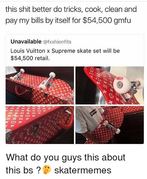 Shit, Supreme, and Louis Vuitton: this shit better do tricks, cook, clean and  pay my bills by itself for $54,500 gmfu  Unavailable @fxshionfits  Louis Vuitton x Supreme skate set will be  $54,500 retail. What do you guys this about this bs ?🤔 skatermemes