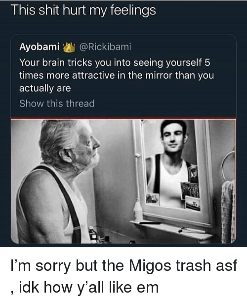 hurt my feelings: This shit hurt my feelings  Ayobami @Rickibami  Your brain tricks you into seeing yourself 5  times more attractive in the mirror than you  actually are  Show this thread I'm sorry but the Migos trash asf , idk how y'all like em