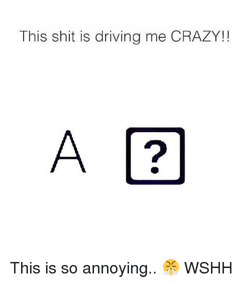 Crazy, Driving, and Memes: This shit is driving me CRAZY!!  2 This is so annoying.. 😤 WSHH
