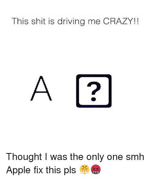 Apple, Crazy, and Driving: This shit is driving me CRAZY!!  A ? Thought I was the only one smh Apple fix this pls 😤🤬