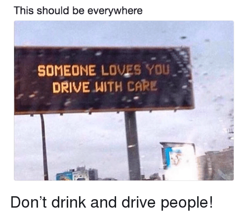 Drink And Drive: This should be everywhere  SOMEONE LOVES YOU  DRIVE WITH CARE . <p>Don&rsquo;t drink and drive people!</p>