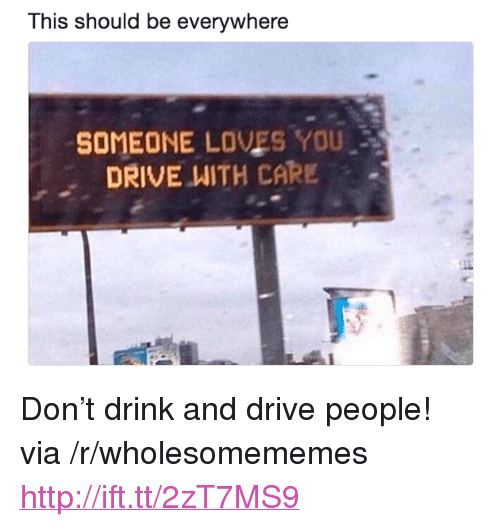 """Drink And Drive: This should be everywhere  SOMEONE LOVES YOU  DRIVE WITH CARE . <p>Don&rsquo;t drink and drive people! via /r/wholesomememes <a href=""""http://ift.tt/2zT7MS9"""">http://ift.tt/2zT7MS9</a></p>"""