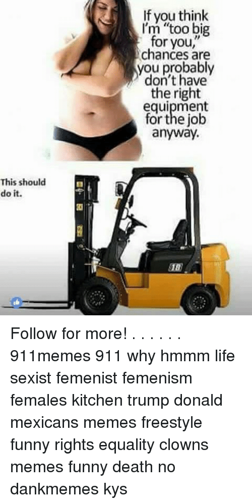 """Mexican Meme: This should  do it.  If you think  I'm """"too big  for you  chances are  you probably  don't have  the right  equipment  for the job  anyway. Follow for more! . . . . . . 911memes 911 why hmmm life sexist femenist femenism females kitchen trump donald mexicans memes freestyle funny rights equality clowns memes funny death no dankmemes kys"""