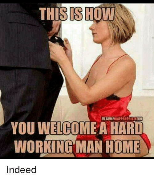 a hard working man: THIS SHOW  FUICOMIENARPROPRIATERON  YOU WELCOME A HARD  WORKING MAN HOME Indeed