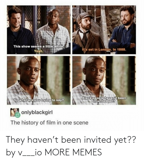 Black People: This show seems a little white.  Yeah.  ita set in London. In 1888.  Black people havent been  Invented yet?  So what are you trying to say?  Y onlyblackgirl  The history of film in one scene They haven't been invited yet?? by v___io MORE MEMES