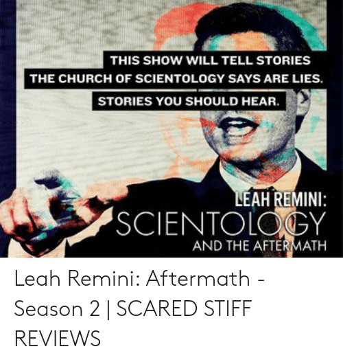 Leah Meme: THIS SHOW WILL TELL STORIES  THE CHURCH OF SCIENTOLOGY SAYS ARE LIES.  STORIES YOU SHOULD HEAR  LEAH REMINI:  SCIENTOLOGY  AND THE AFTERMATH Leah Remini: Aftermath - Season 2   SCARED STIFF REVIEWS