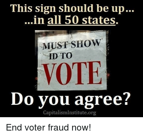 Memes, All 50 States, and 🤖: This sign should be up...  ...in all 50 states.  MUST SHOW  ID TO  VOTE  Do you agree?  CapitalismInstitute.org End voter fraud now!