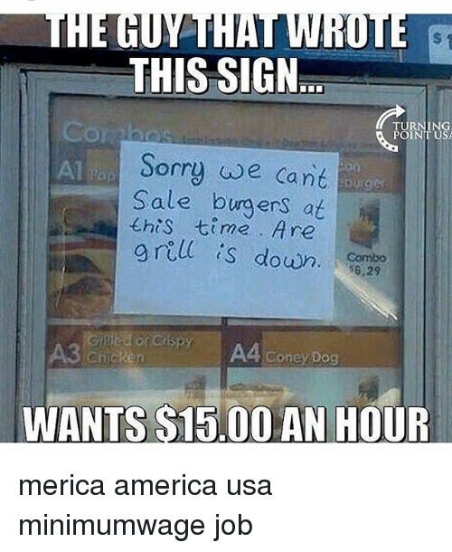 Combos: THIS SIGN  TURNING  POINT USA  Sorry we Cant  Sale burgers at  乇his 七ime . Are  grell  s down. o  Combo  6.29  A3  A4 coney Bog  WANTS S15.00 AN HOUR merica america usa minimumwage job