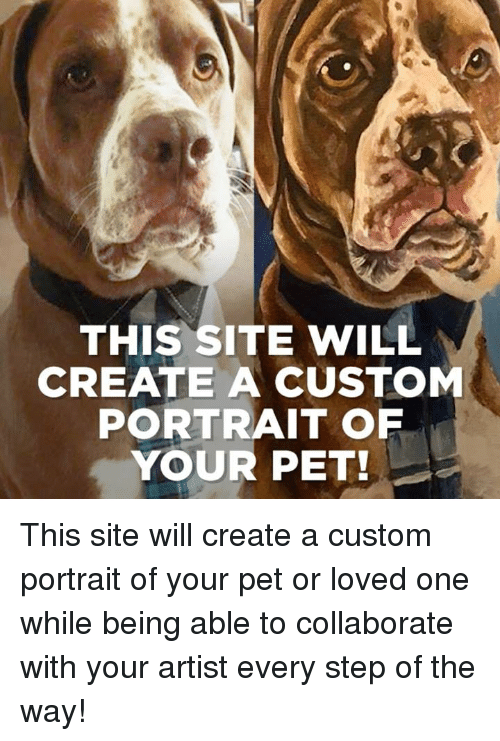 Dank, Artist, and 🤖: THIS SITE WILL  CREATE A CUSTOM  PORTRAIT OP  YOUR PET! This site will create a custom portrait of your pet or loved one while being able to collaborate with your artist every step of the way!