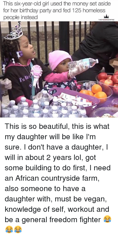 freedom fighter: This six-year-old girl used the money set aside  for her birthday party and fed 125 homeless  people instead  THE YOUNGEMPIRE This is so beautiful, this is what my daughter will be like I'm sure. I don't have a daughter, I will in about 2 years lol, got some building to do first, I need an African countryside farm, also someone to have a daughter with, must be vegan, knowledge of self, workout and be a general freedom fighter 😂😂😂