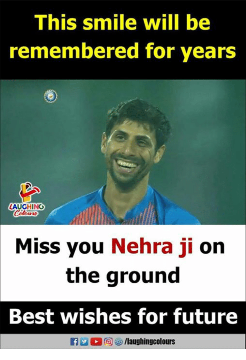 Future, Best, and Smile: This smile will be  remembered for years  LAUGHING  Miss you Nehra ji on  the ground  Best wishes for future  f /laughingcolours
