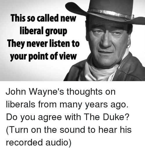 Memes, Duke, and John Wayne: This so called new  liberal group  They never listen to  your point of view John Wayne's thoughts on liberals from many years ago. Do you agree with The Duke? (Turn on the sound to hear his recorded audio)