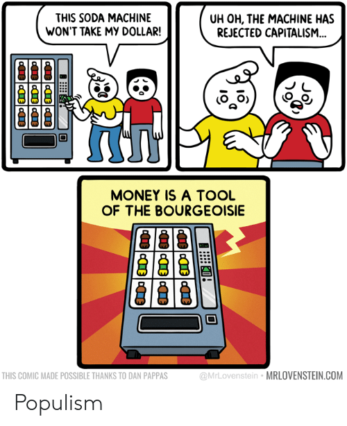Populism: THIS SODA MACHINE  WON'T TAKE MY DOLLAR!  UH OH, THE MACHINE HAS  REJECTED CAPITALISM..  MONEY IS A TOOL  OF THE BOURGEOISIE  THIS COMIC MADE POSSIBLE THANKS TO DAN PAPPAS  @MrLovenstein  MRLOVENSTEIN.COM Populism
