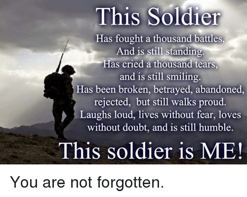 Memes, Soldiers, and Humble: This Soldier  Has fought a thousand battles,  And is still standing.  Has cried a thousand tears,  and is still smiling.  Has been broken, betrayed, abandoned,  rejected, but still walks proud.  Laughs loud, lives without fear, loves  without doubt, and is still humble.  This soldier is ME! You are not forgotten.