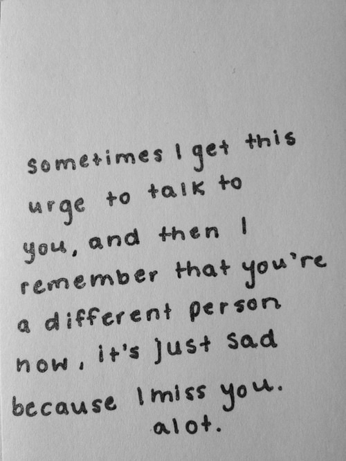 Taik: this  Sometimes Iget  urge to taik to  you, and then  remember that you're  a different person  now, it's Just Sad  because Imiss you.  alot.